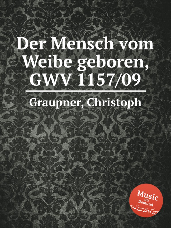 C. Graupner Der Mensch vom Weibe geboren, GWV 1157/09 c graupner der wind blaset wo er will gwv 1141 46