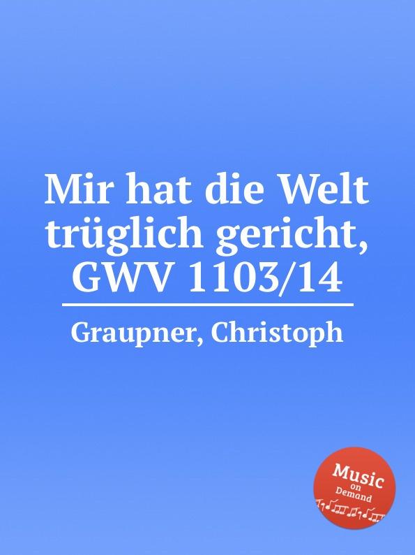 C. Graupner Mir hat die Welt truglich gericht, GWV 1103/14 c graupner tue deinen mund auf fur die stummen gwv 1153 33