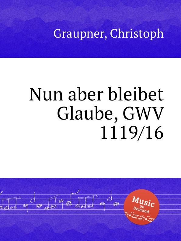 C. Graupner Nun aber bleibet Glaube, GWV 1119/16 c graupner wisset dass euer glaube gwv 1121 27
