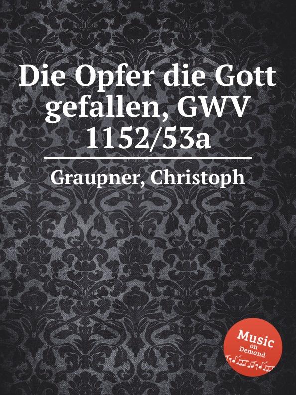 C. Graupner Die Opfer die Gott gefallen, GWV 1152/53a c graupner tue deinen mund auf fur die stummen gwv 1153 33