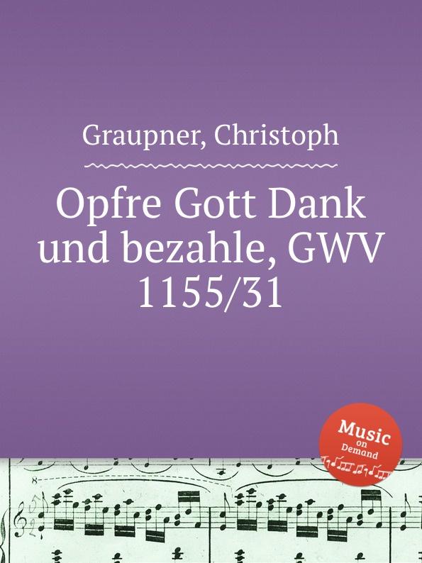 C. Graupner Opfre Gott Dank und bezahle, GWV 1155/31 c graupner liebe gott und deinen nachsten gwv 1137 16