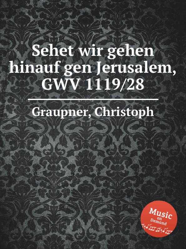 C. Graupner Sehet wir gehen hinauf gen Jerusalem, GWV 1119/28 c graupner sehet zu dass ihr vorsichtig wandelt gwv 1121 16