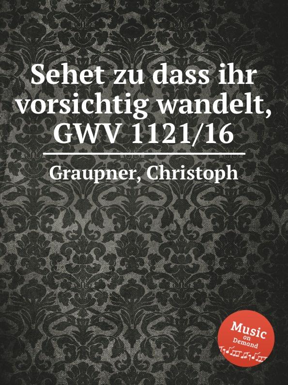 C. Graupner Sehet zu dass ihr vorsichtig wandelt, GWV 1121/16 c graupner wisset dass euer glaube gwv 1121 27