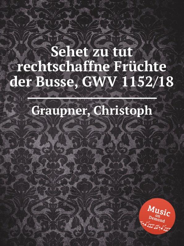C. Graupner Sehet zu tut rechtschaffne Fruchte der Busse, GWV 1152/18 c graupner sehet zu dass ihr vorsichtig wandelt gwv 1121 16
