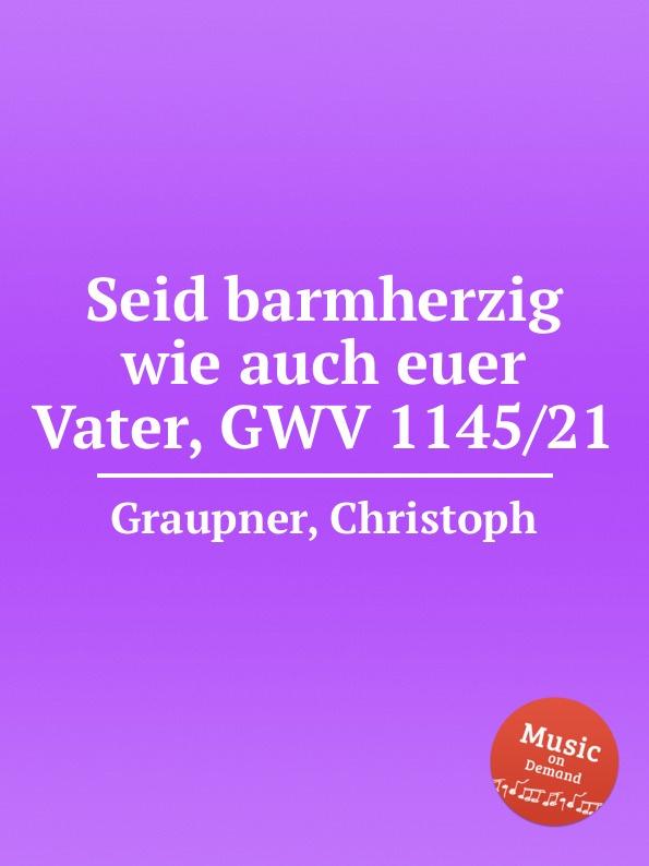 C. Graupner Seid barmherzig wie auch euer Vater, GWV 1145/21 c graupner wisset dass euer glaube gwv 1121 27
