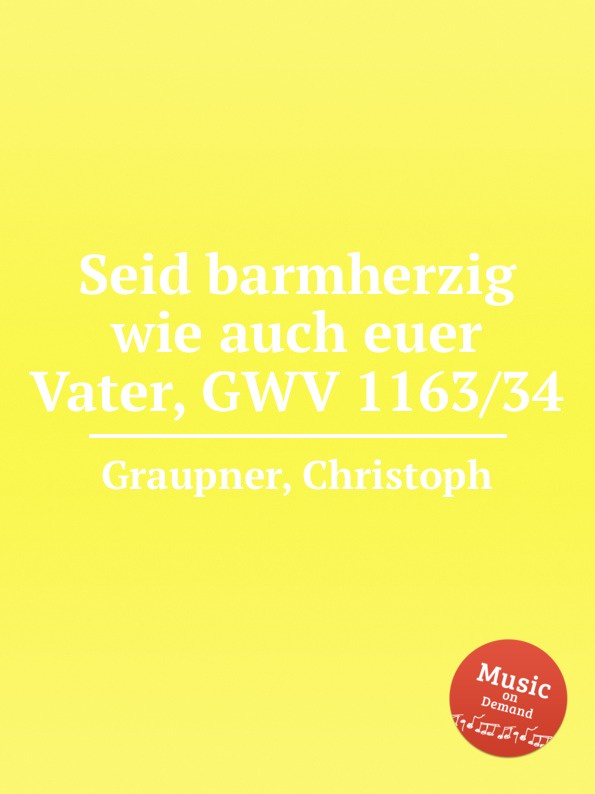 C. Graupner Seid barmherzig wie auch euer Vater, GWV 1163/34 c graupner wisset dass euer glaube gwv 1121 27
