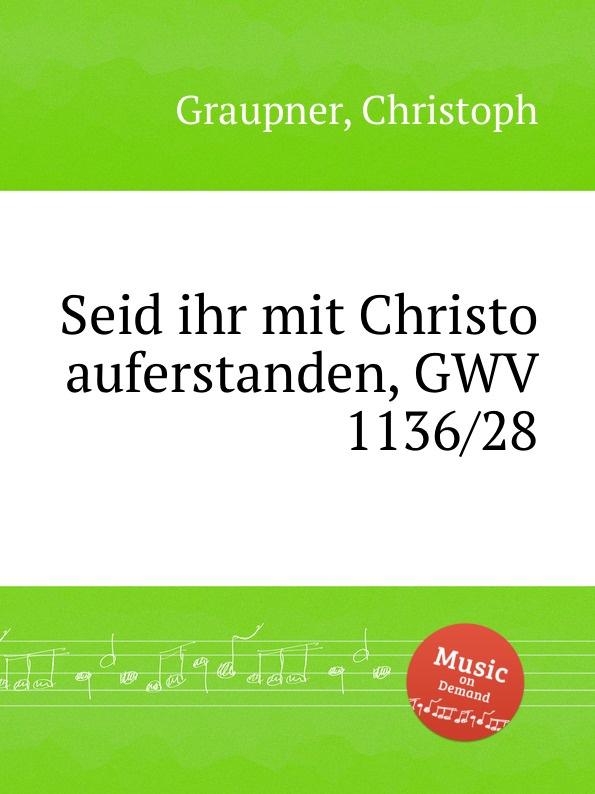 C. Graupner Seid ihr mit Christo auferstanden, GWV 1136/28 c graupner mit ernst ihr menschenkinder gwv 1104 27