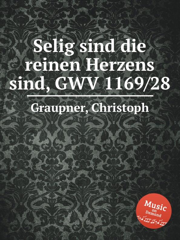 C. Graupner Selig sind die reinen Herzens sind, GWV 1169/28 c graupner wie lieblich sind die fusse derer gwv 1161 27