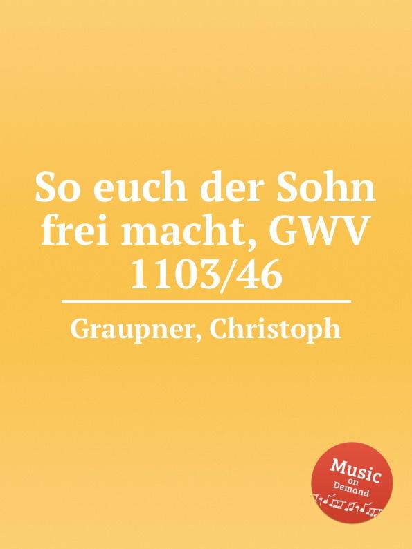 C. Graupner So euch der Sohn frei macht, GWV 1103/46 c graupner der wind blaset wo er will gwv 1141 46