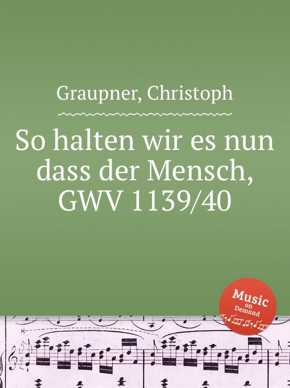 C. Graupner So halten wir es nun dass der Mensch, GWV 1139/40 c graupner unser trost ist der dass wir ein gut gewissen gwv 1124 28