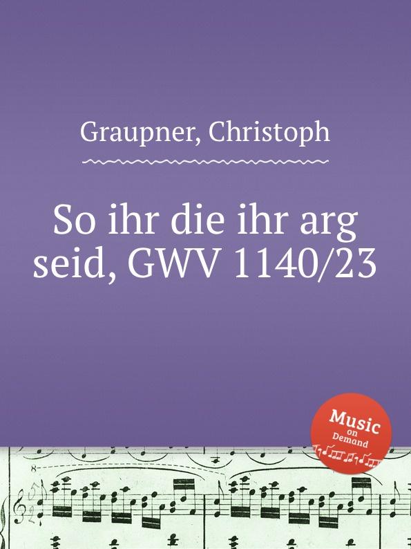C. Graupner So ihr die ihr arg seid, GWV 1140/23 c graupner mit ernst ihr menschenkinder gwv 1104 27