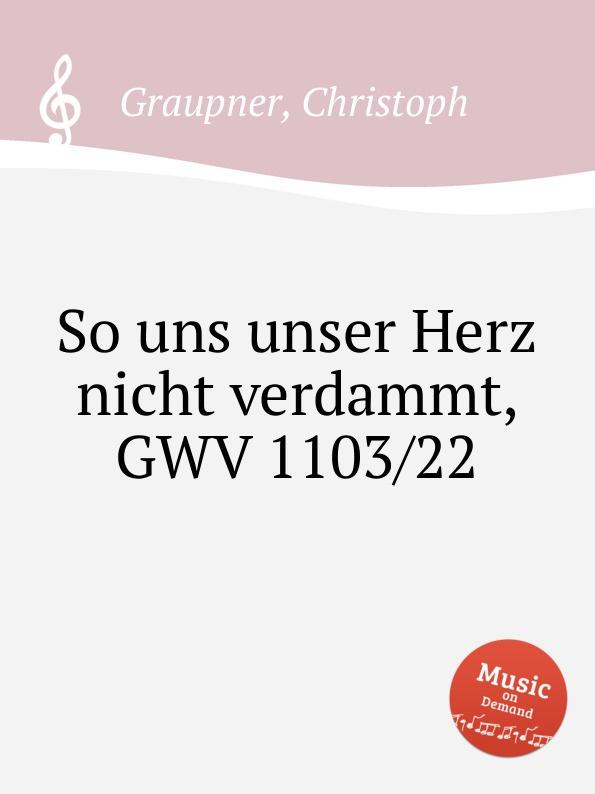 C. Graupner So uns unser Herz nicht verdammt, GWV 1103/22 c graupner unser gott kommt und schweiget nicht gwv 1102 52