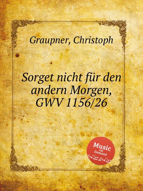 C. Graupner Sorget nicht fur den andern Morgen, GWV 1156/26 c graupner verdamme mich nicht gwv 1121 39