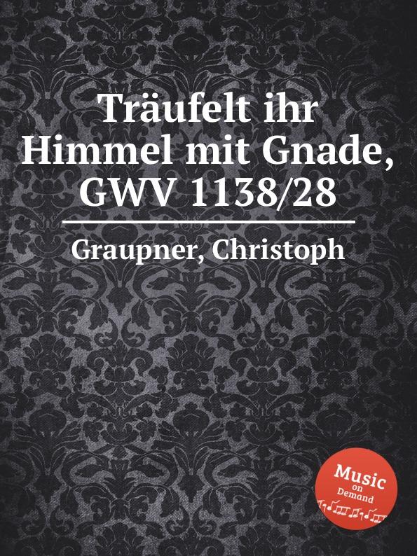 C. Graupner Traufelt ihr Himmel mit Gnade, GWV 1138/28 c graupner mit ernst ihr menschenkinder gwv 1104 27