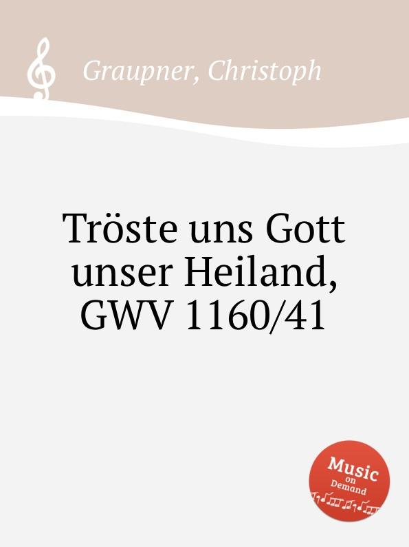 C. Graupner Troste uns Gott unser Heiland, GWV 1160/41 c graupner unser gott kommt und schweiget nicht gwv 1102 52