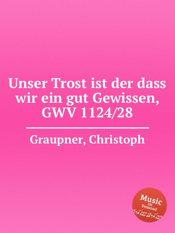 C. Graupner Unser Trost ist der dass wir ein gut Gewissen, GWV 1124/28 c graupner der wind blaset wo er will gwv 1141 46