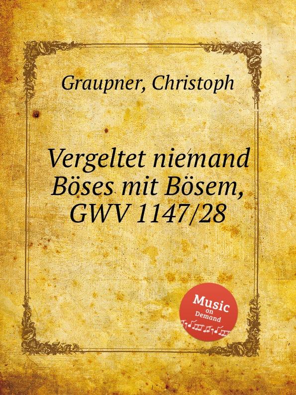 C. Graupner Vergeltet niemand Boses mit Bosem, GWV 1147/28 c graupner wo viel gottlose sind gwv 1147 33