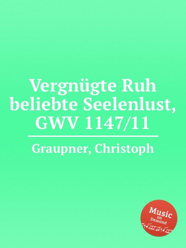 C. Graupner Vergnugte Ruh beliebte Seelenlust, GWV 1147/11 c graupner wo viel gottlose sind gwv 1147 33