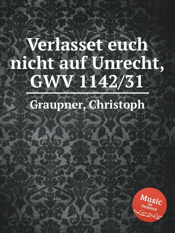 C. Graupner Verlasset euch nicht auf Unrecht, GWV 1142/31 c graupner tue deinen mund auf fur die stummen gwv 1153 33