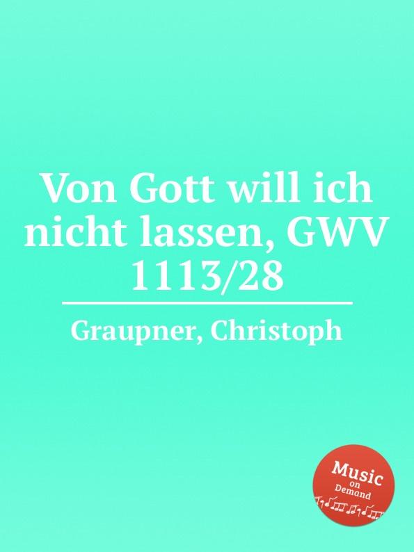 C. Graupner Von Gott will ich nicht lassen, GWV 1113/28 c graupner unser gott kommt und schweiget nicht gwv 1102 52