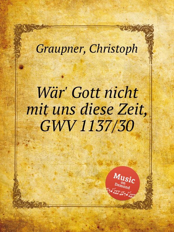 C. Graupner War. Gott nicht mit uns diese Zeit, GWV 1137/30 c graupner liebe gott und deinen nachsten gwv 1137 16