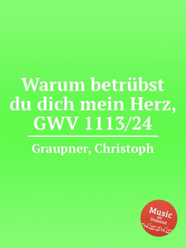 C. Graupner Warum betrubst du dich mein Herz, GWV 1113/24