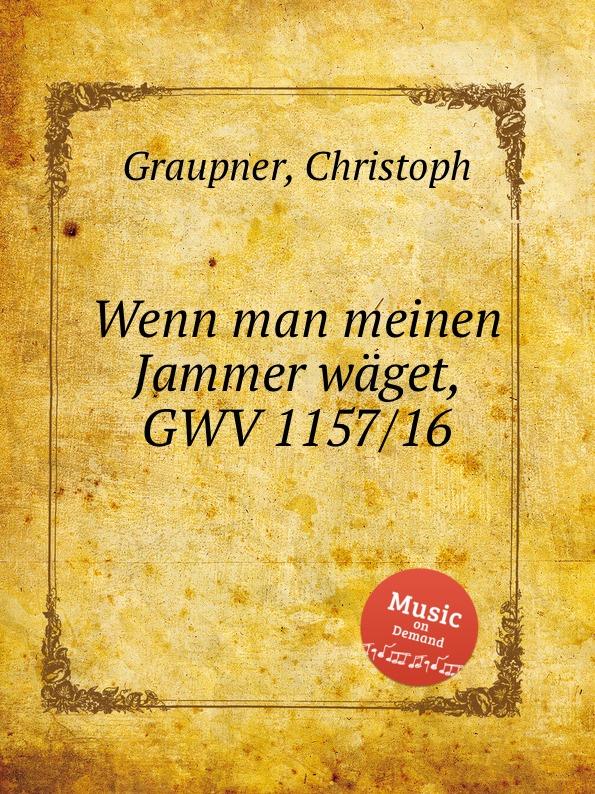 C. Graupner Wenn man meinen Jammer waget, GWV 1157/16 c graupner ach welchen jammer bringt die sunde gwv 1153 43