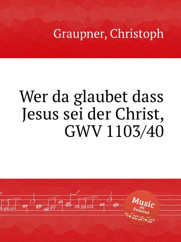 C. Graupner Wer da glaubet dass Jesus sei der Christ, GWV 1103/40 c graupner es sei denn dass jemand geboren werde gwv 1141 18