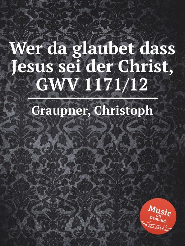 C. Graupner Wer da glaubet dass Jesus sei der Christ, GWV 1171/12 c graupner es sei denn dass jemand geboren werde gwv 1141 18