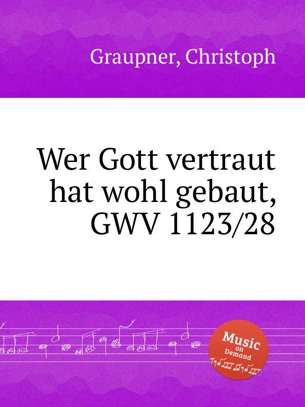 C. Graupner Wer Gott vertraut hat wohl gebaut, GWV 1123/28 c graupner wohl dem der ein tugendsam weib hat gwv 1113 41