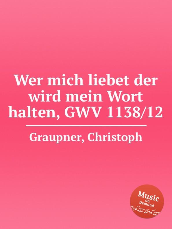 C. Graupner Wer mich liebet der wird mein Wort halten, GWV 1138/12 c graupner mein sund mich werden kranken sehr gwv 1163 13