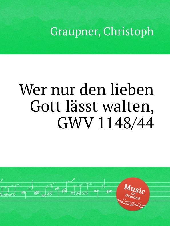 C. Graupner Wer nur den lieben Gott lasst walten, GWV 1148/44 c graupner gott lasst aus lauter gnade gwv 1161 22