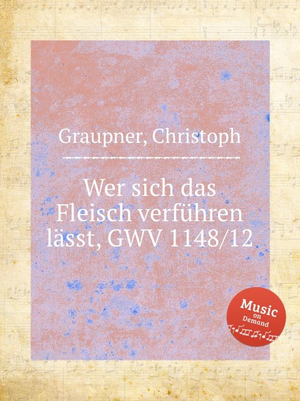 C. Graupner Wer sich das Fleisch verfuhren lasst, GWV 1148/12 c graupner wer sich auf seinen reichtum verlasset gwv 1142 33
