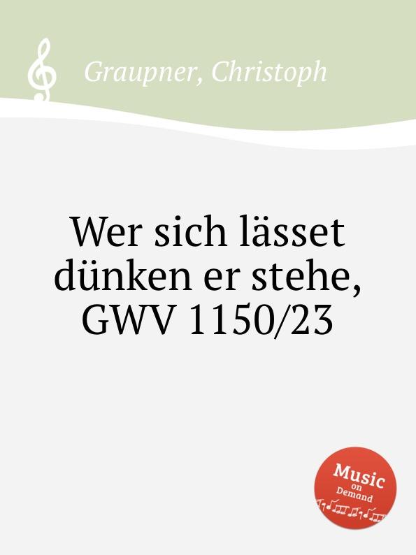 C. Graupner Wer sich lasset dunken er stehe, GWV 1150/23 c graupner der wind blaset wo er will gwv 1141 46