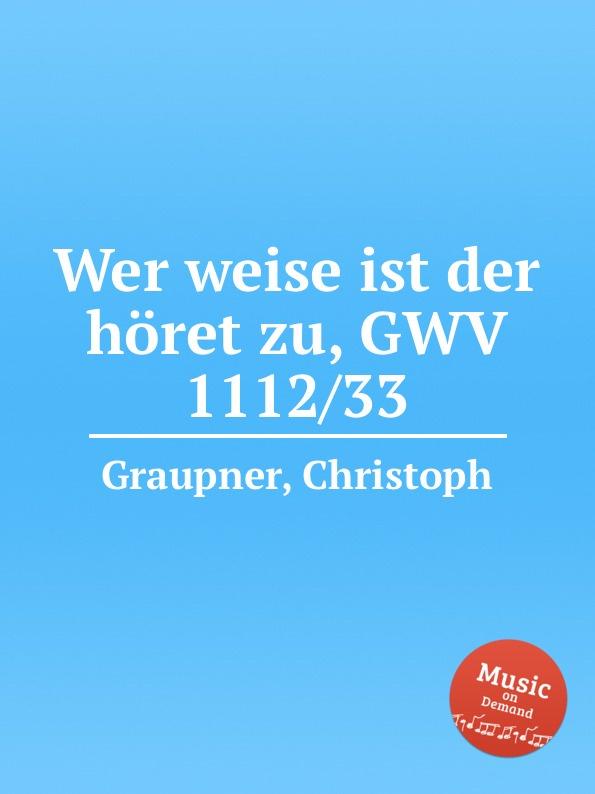 C. Graupner Wer weise ist der horet zu, GWV 1112/33 c graupner der wind blaset wo er will gwv 1141 46