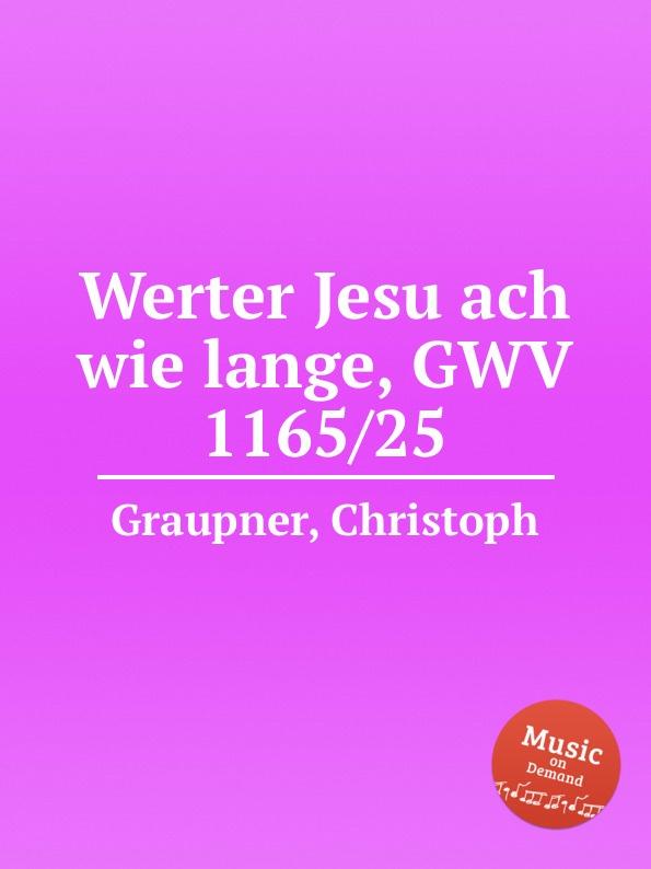 C. Graupner Werter Jesu ach wie lange, GWV 1165/25 c graupner ach jesu teure rettungsquelle gwv 1121 29