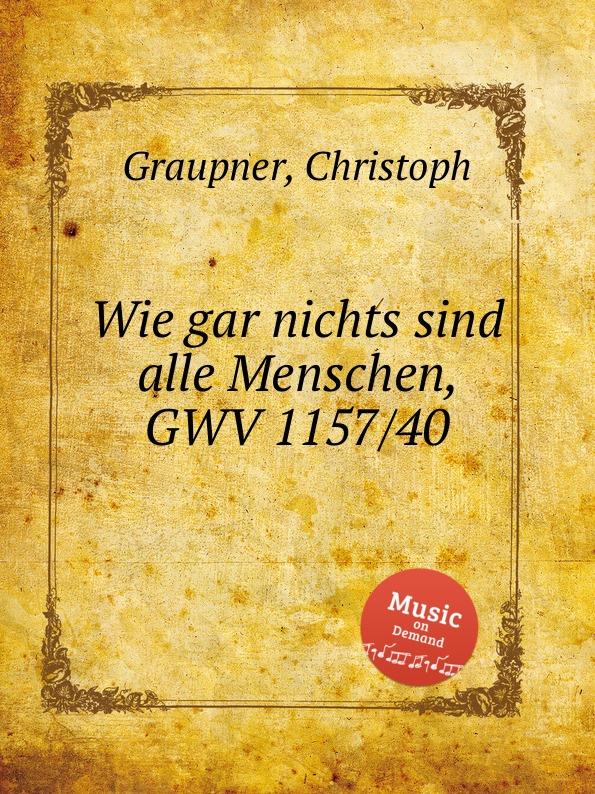 C. Graupner Wie gar nichts sind alle Menschen, GWV 1157/40 c graupner wie lieblich sind die fusse derer gwv 1161 27