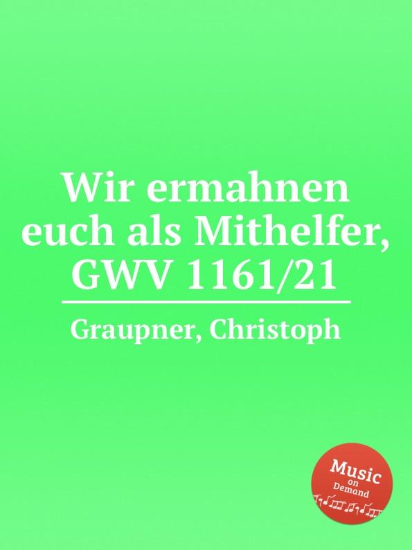 C. Graupner Wir ermahnen euch als Mithelfer, GWV 1161/21 c graupner wir verkundigen euch die verheissung gwv 1130 39