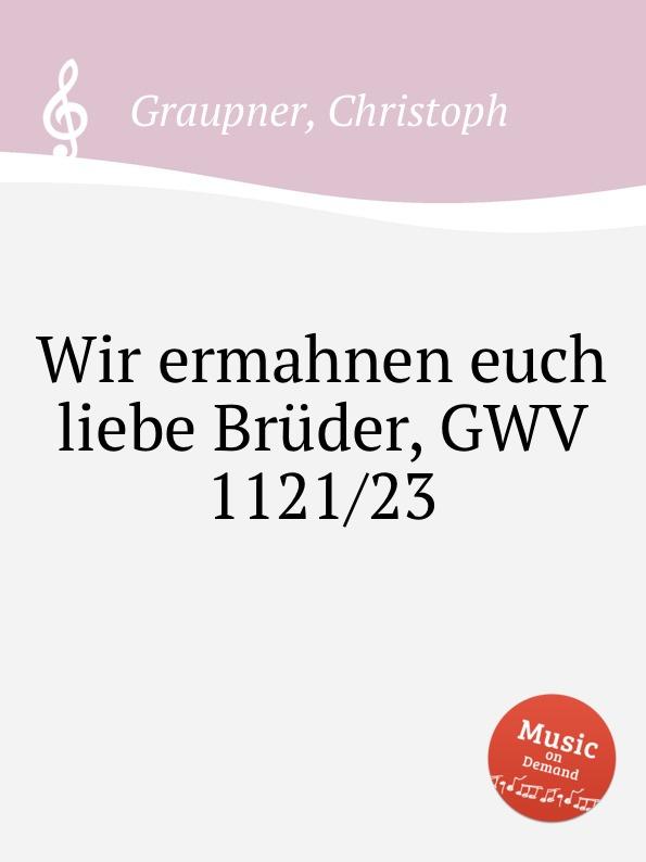 C. Graupner Wir ermahnen euch liebe Bruder, GWV 1121/23 c graupner wir verkundigen euch die verheissung gwv 1130 39