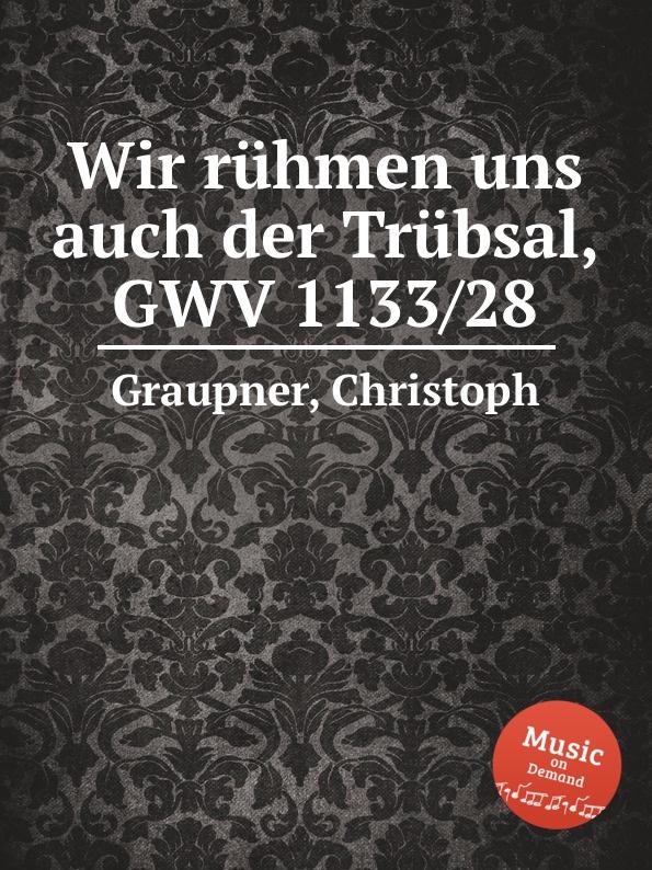 C. Graupner Wir ruhmen uns auch der Trubsal, GWV 1133/28 c graupner der wind blaset wo er will gwv 1141 46