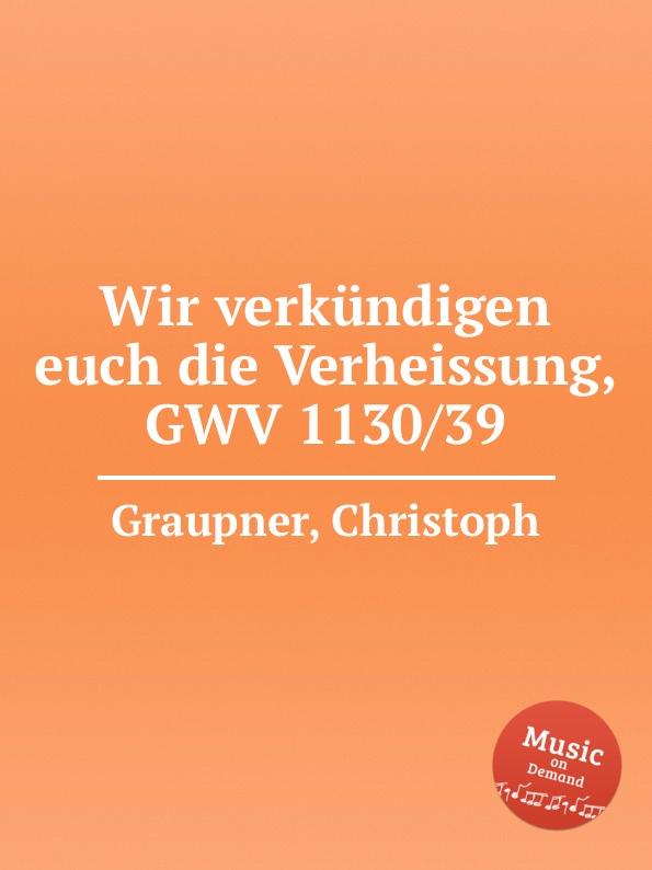 C. Graupner Wir verkundigen euch die Verheissung, GWV 1130/39 c graupner tue deinen mund auf fur die stummen gwv 1153 33