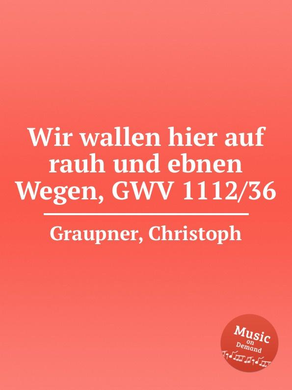 C. Graupner Wir wallen hier auf rauh und ebnen Wegen, GWV 1112/36