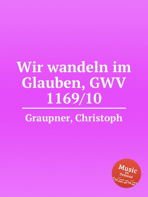 C. Graupner Wir wandeln im Glauben, GWV 1169/10 c graupner lauter in der liebe wandeln gwv 1145 49