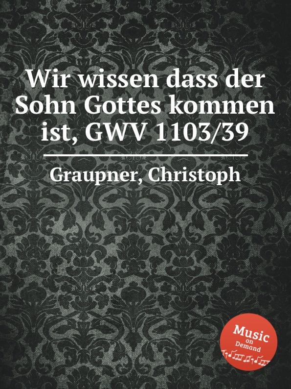 C. Graupner Wir wissen dass der Sohn Gottes kommen ist, GWV 1103/39 c graupner unser trost ist der dass wir ein gut gewissen gwv 1124 28