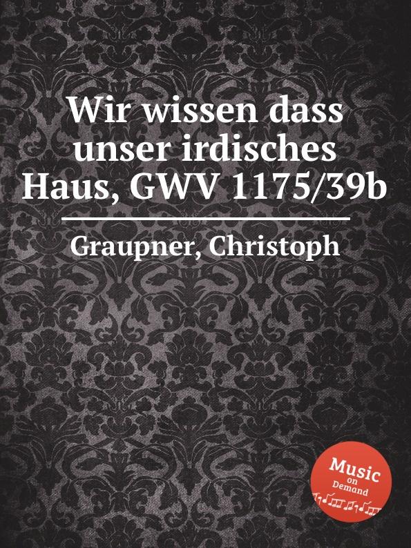 C. Graupner Wir wissen dass unser irdisches Haus, GWV 1175/39b c graupner unser trost ist der dass wir ein gut gewissen gwv 1124 28