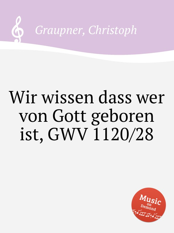 C. Graupner Wir wissen dass wer von Gott geboren ist, GWV 1120/28 c graupner es sei denn dass jemand geboren werde gwv 1141 18