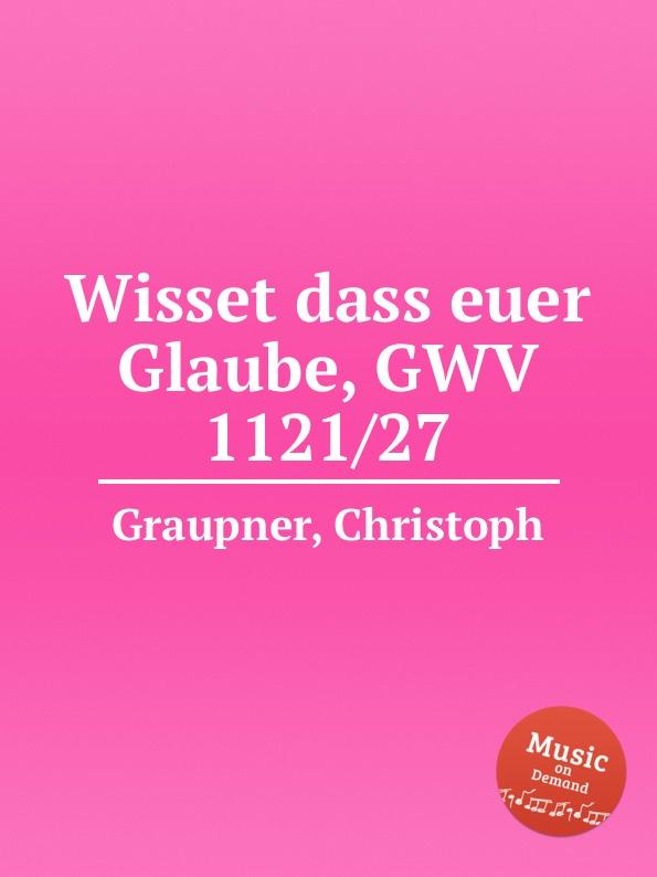 C. Graupner Wisset dass euer Glaube, GWV 1121/27 c graupner wisset dass euer glaube gwv 1121 27