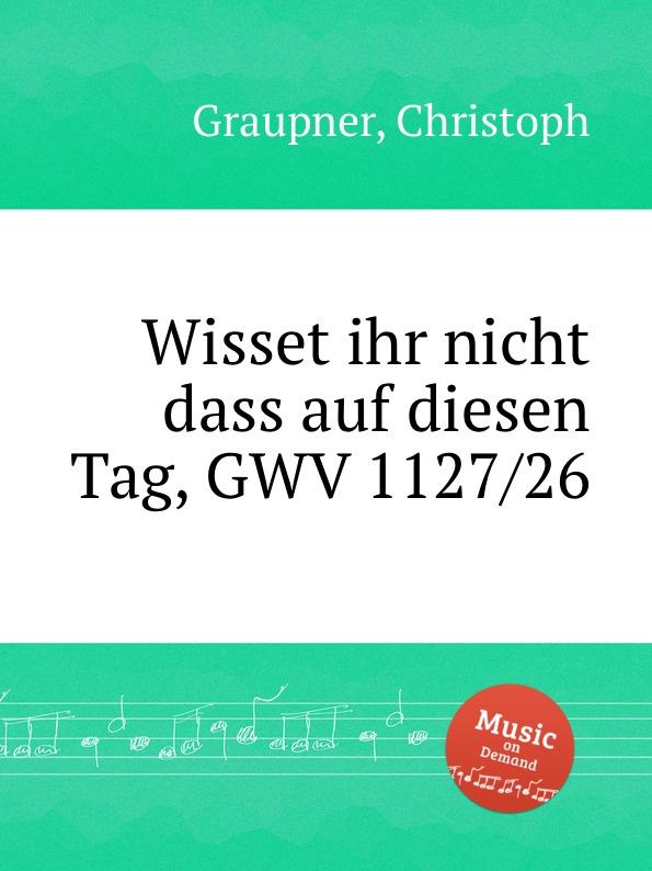 C. Graupner Wisset ihr nicht dass auf diesen Tag, GWV 1127/26 c graupner verdamme mich nicht gwv 1121 39