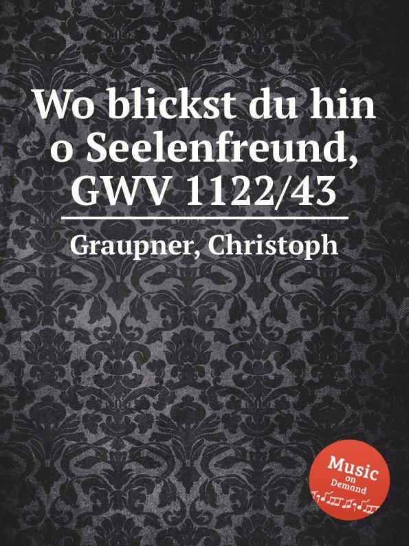 C. Graupner Wo blickst du hin o Seelenfreund, GWV 1122/43 c graupner der wind blaset wo er will gwv 1141 46