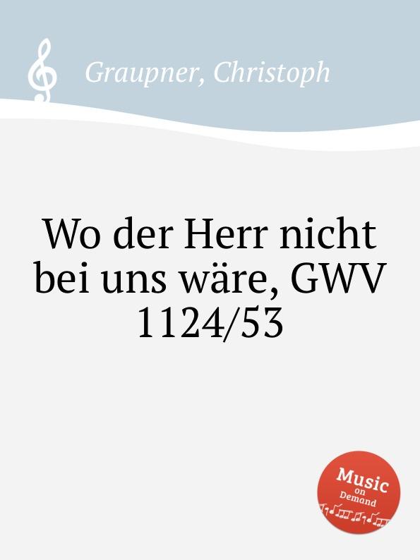 C. Graupner Wo der Herr nicht bei uns ware, GWV 1124/53 c graupner verdamme mich nicht gwv 1121 39